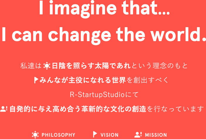 I imagine that...I can change the world.              PHILOSOPHY・VISION・MISSION